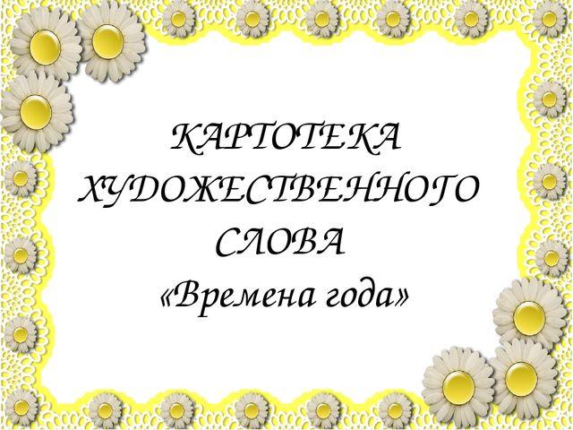 КАРТОТЕКА ХУДОЖЕСТВЕННОГО СЛОВА «Времена года»