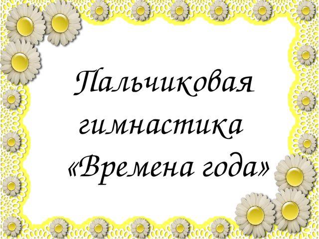 Пальчиковая гимнастика «Времена года»