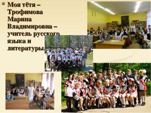 Моя тётя – Трофимова Марина Владимировна – учитель русского языка и литературы.