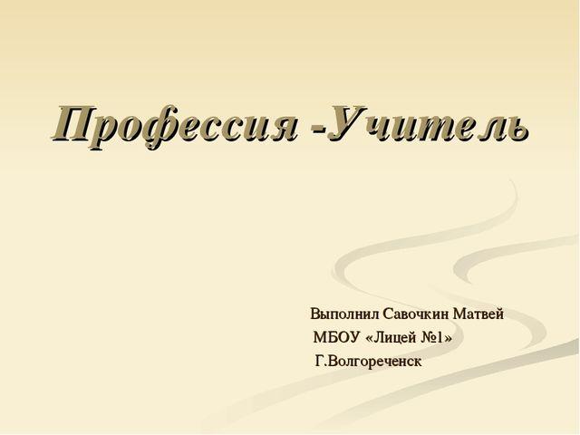 Профессия -Учитель Выполнил Савочкин Матвей МБОУ «Лицей №1» Г.Волгореченск