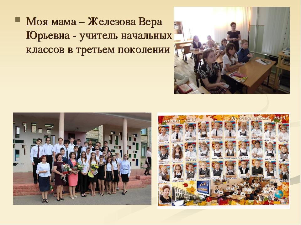 Моя мама – Железова Вера Юрьевна - учитель начальных классов в третьем поколе...