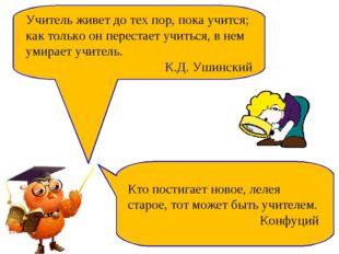 Учитель живет до тех пор, пока учится; как только он перестает учиться, в нем