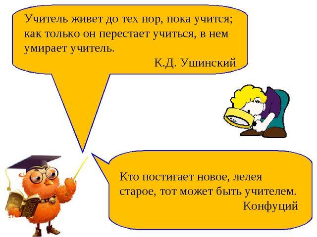 Учитель живет до тех пор, пока учится; как только он перестает учиться, в нем...