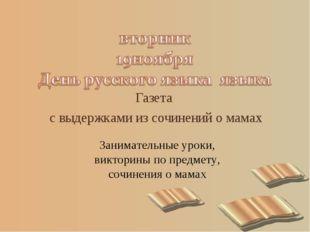 Газета с выдержками из сочинений о мамах Занимательные уроки, викторины по пр