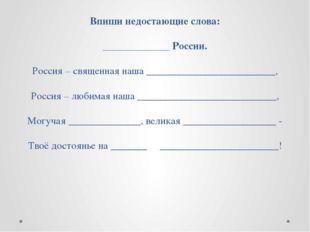 Впиши недостающие слова: _____________ России. Россия – священная наша ______
