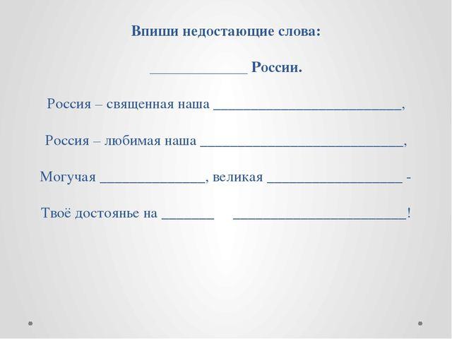 Впиши недостающие слова: _____________ России. Россия – священная наша ______...
