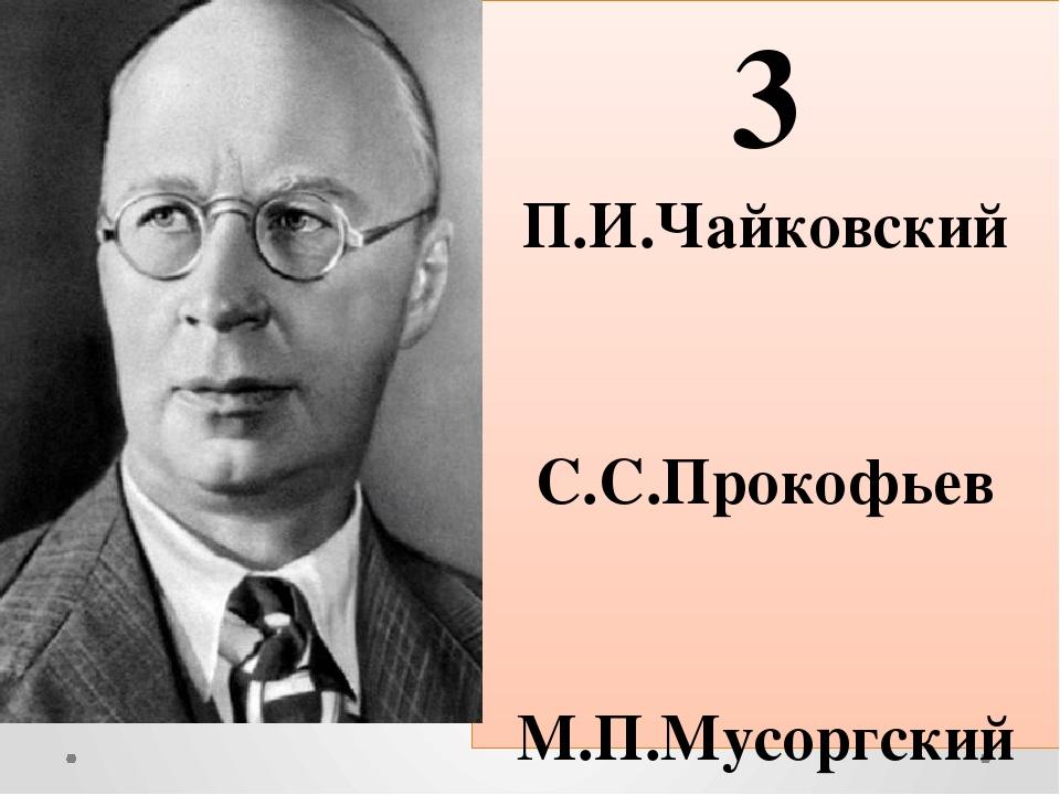 3 П.И.Чайковский С.С.Прокофьев М.П.Мусоргский