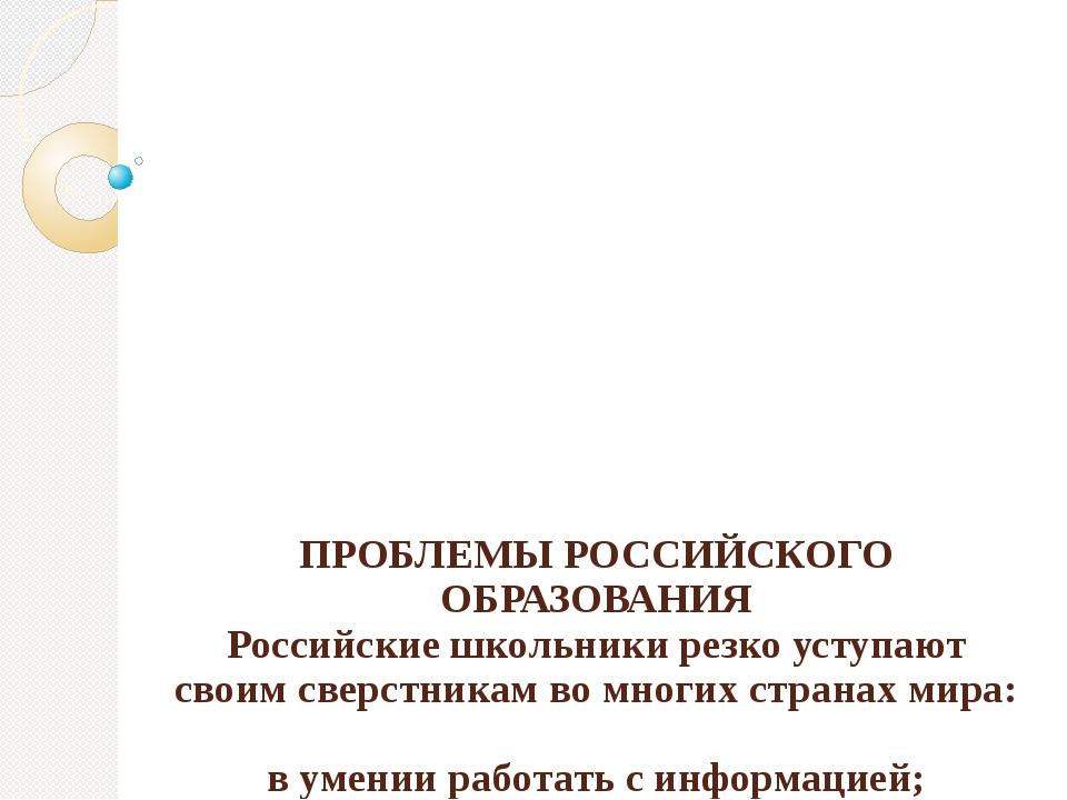ПРОБЛЕМЫ РОССИЙСКОГО ОБРАЗОВАНИЯ Российские школьники резко уступают своим св...