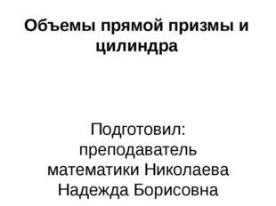 Объемы прямой призмы и цилиндра Подготовил: преподаватель математики Николаев