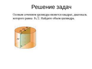 Решение задач Осевым сечением цилиндра является квадрат, диагональ которого р
