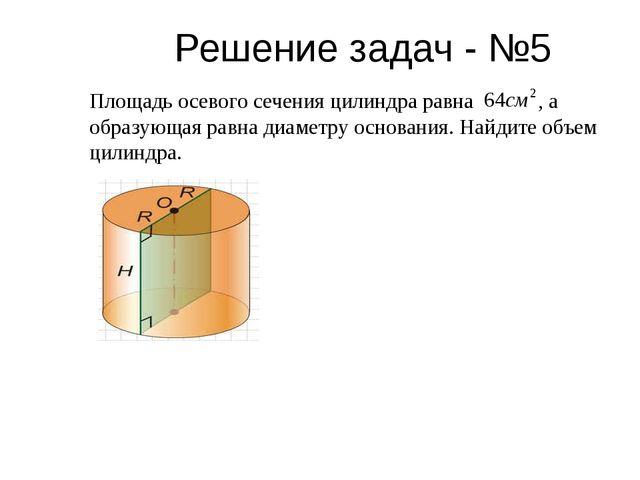 Решение задач - №5 Площадь осевого сечения цилиндра равна , а образующая равн...