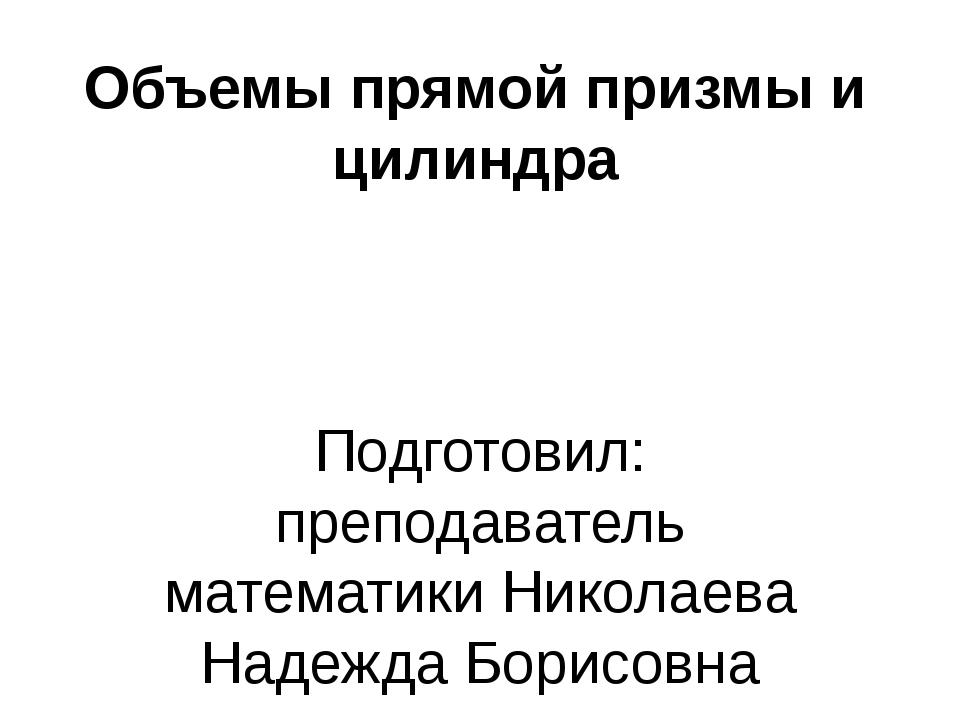 Объемы прямой призмы и цилиндра Подготовил: преподаватель математики Николаев...