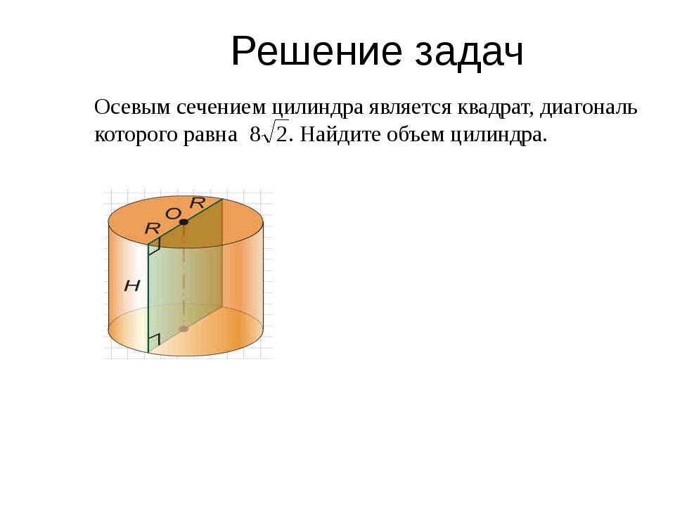 Решение задач Осевым сечением цилиндра является квадрат, диагональ которого р...