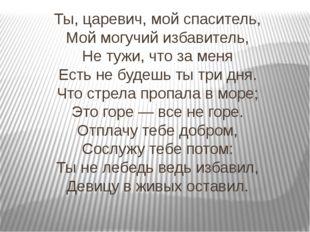 Ты, царевич, мой спаситель, Мой могучий избавитель, Не тужи, что за меня Есть