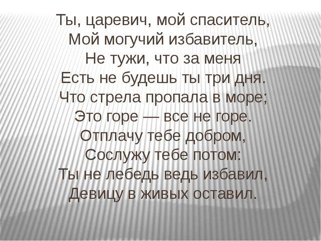 Ты, царевич, мой спаситель, Мой могучий избавитель, Не тужи, что за меня Есть...