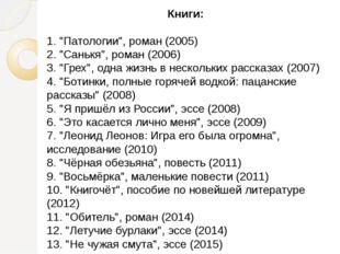"""Книги: 1. """"Патологии"""", роман (2005) 2. """"Санькя"""", роман (2006) 3. """"Грех"""", одна"""