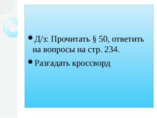Д/з: Прочитать § 50, ответить на вопросы на стр. 234. Разгадать кроссворд