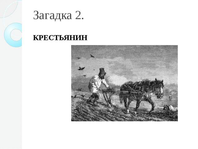 Загадка 2. КРЕСТЬЯНИН