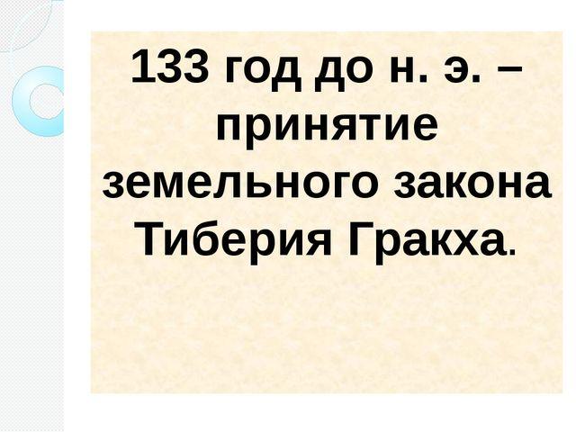 133 год до н. э. – принятие земельного закона Тиберия Гракха.