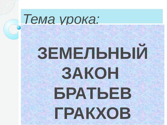 Тема урока:  ЗЕМЕЛЬНЫЙ ЗАКОН  БРАТЬЕВ ГРАКХОВ