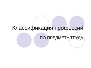 Классификация профессий ПО ПРЕДМЕТУ ТРУДА