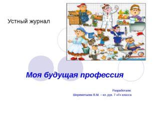 Устный журнал Моя будущая профессия Разработали: Шереметьева В.М. – кл. рук.