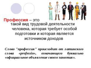 Профессия – это такой вид трудовой деятельности человека, которая требует осо