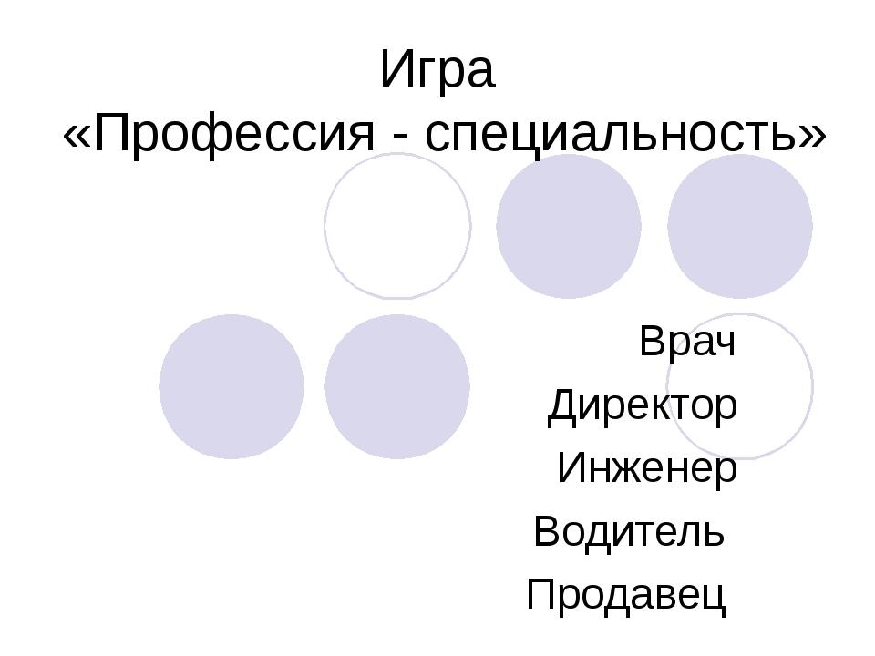 Игра «Профессия - специальность» Врач Директор Инженер Водитель Продавец