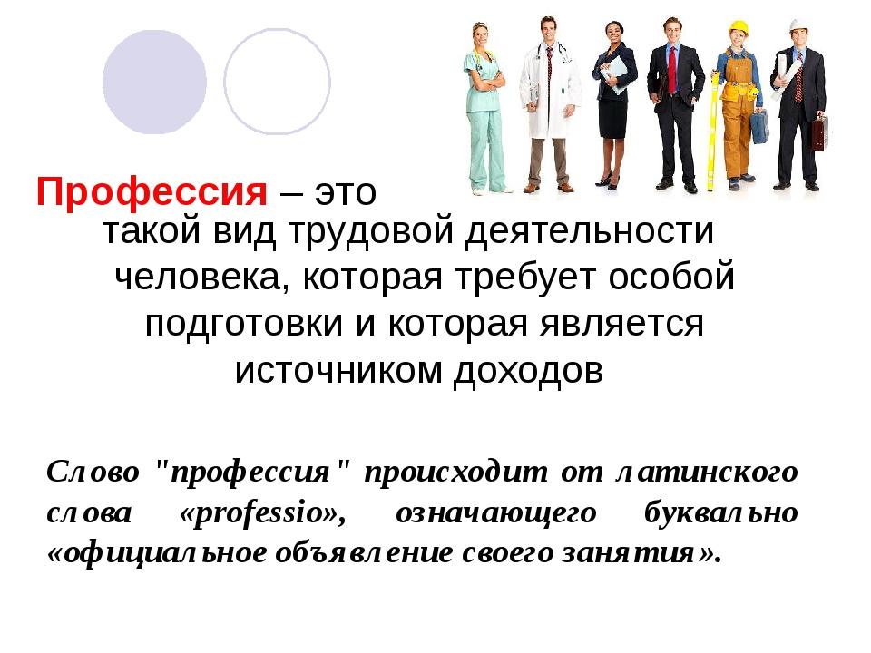 Профессия – это такой вид трудовой деятельности человека, которая требует осо...