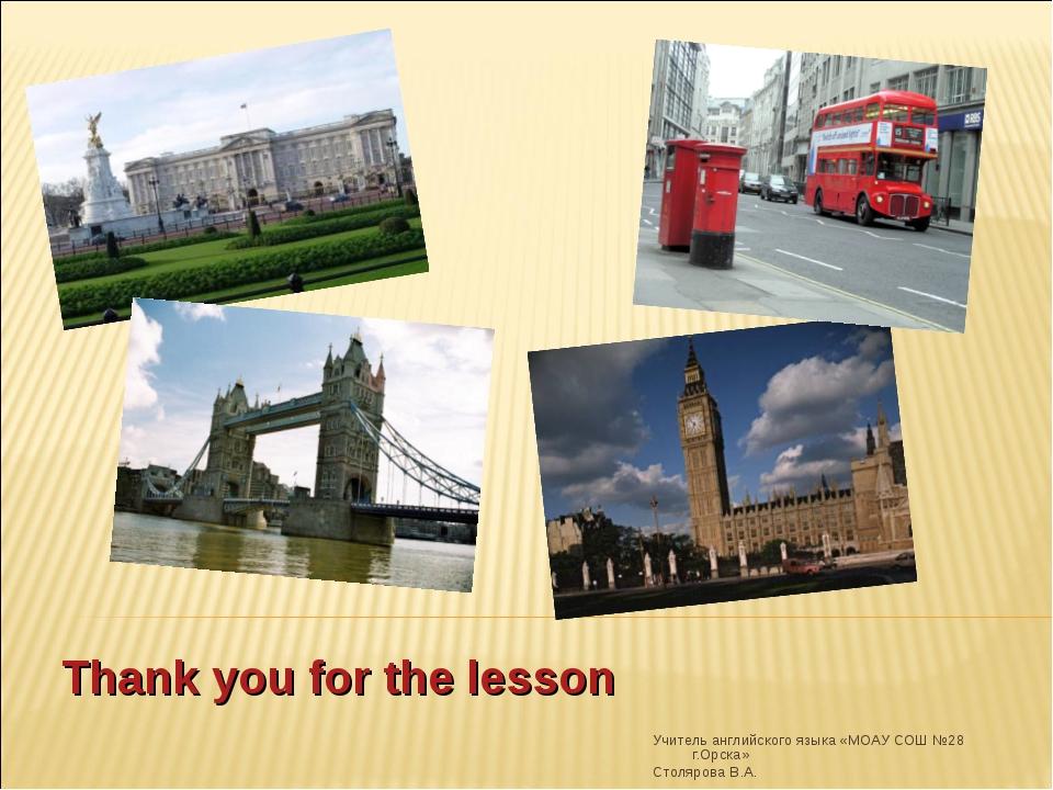 Thank you for the lesson Учитель английского языка «МОАУ СОШ №28 г.Орска» Сто...