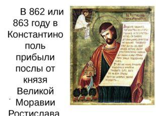 В 862 или 863 году в Константинополь прибыли послы от князя Великой Моравии Р