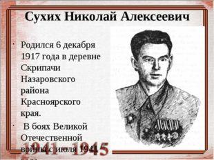 Сухих Николай Алексеевич Родился 6 декабря 1917 года в деревне Скрипачи Назар