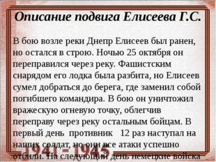 Описание подвига Елисеева Г.С. В бою возле реки Днепр Елисеев был ранен, но о