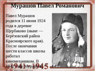 Мурашов Павел Романович Павел Мурашов родился 11 июня 1924 года в деревне Щер