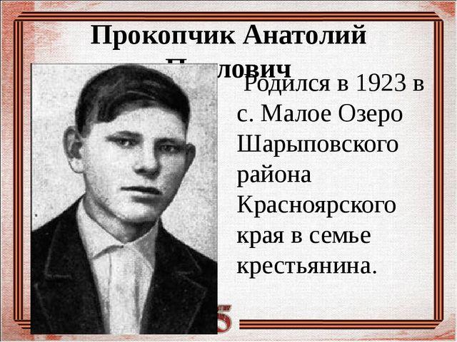 Прокопчик Анатолий Павлович Родился в 1923 в с. Малое Озеро Шарыповского райо...