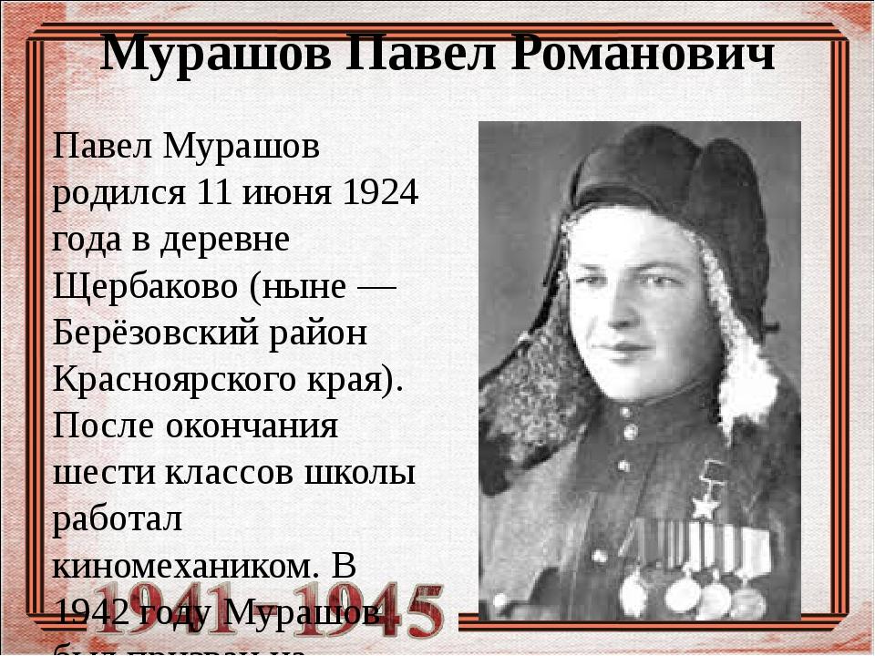 Мурашов Павел Романович Павел Мурашов родился 11 июня 1924 года в деревне Щер...