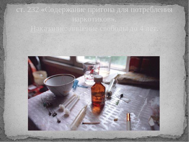 ст. 232 «Содержание притона для потребления наркотиков». Наказание: лишение с...