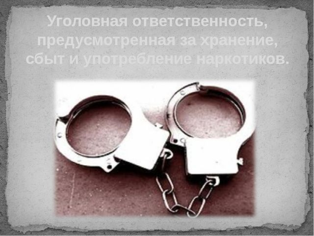 Уголовная ответственность, предусмотренная за хранение, сбыт и употребление н...