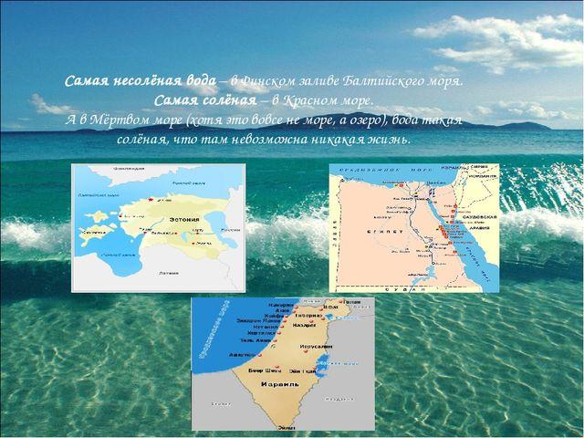 Самая несолёная вода – в Финском заливе Балтийского моря. Самая солёная – в К...