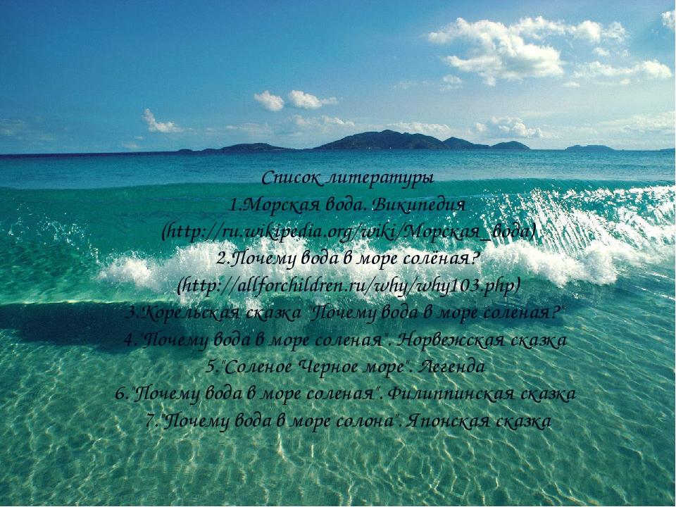 Список литературы 1.Морская вода. Википедия (http://ru.wikipedia.org/wiki/Мор...