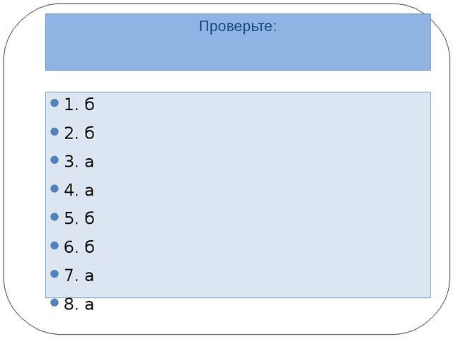 Проверьте: 1. б 2. б 3. а 4. а 5. б 6. б 7. а 8. а
