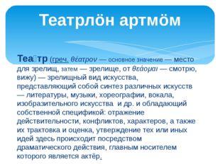 Теа́тр(греч.θέατρον— основное значение — место для зрелищ, затем — зрелище