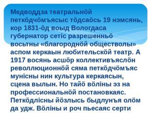 Медводдза театральнöй петкöдчöмъясыс тöдсаöсь 19 нэмсянь, кор 1831-öд воыд Во