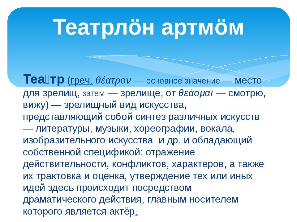 Теа́тр(греч.θέατρον— основное значение — место для зрелищ, затем — зрелище...