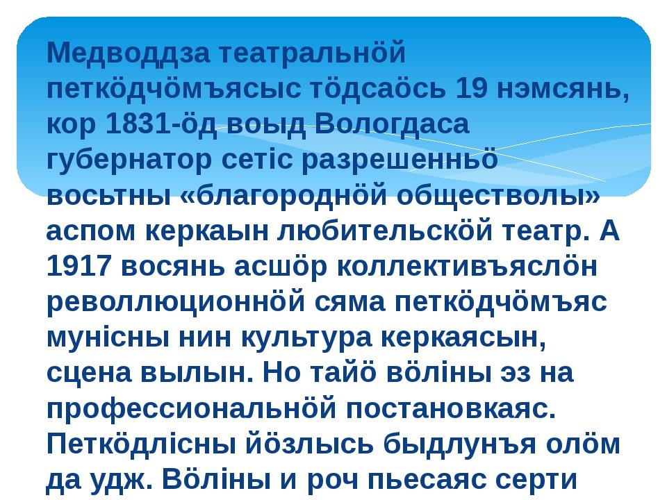 Медводдза театральнöй петкöдчöмъясыс тöдсаöсь 19 нэмсянь, кор 1831-öд воыд Во...