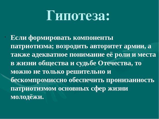Гипотеза: Если формировать компоненты патриотизма; возродить авторитет армии,...