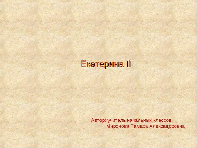 Екатерина II Автор: учитель начальных классов Миронова Тамара Александровна