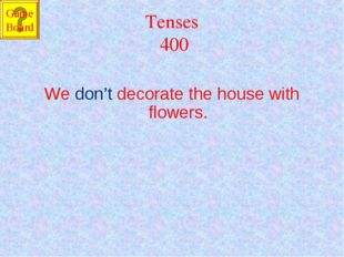 Tenses 400 We don't decorate the house with flowers. Game Board