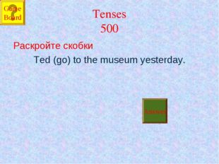 Tenses 500 Раскройте скобки Ted (go) to the museum yesterday. Answer Game Board