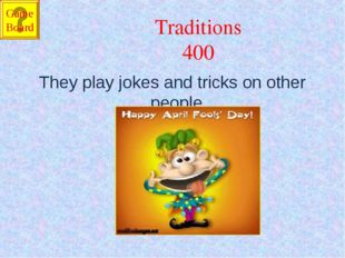 Traditions 400 They play jokes and tricks on other people. Game Board